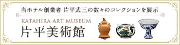 片平美術館 当ホテル創業者 片平武三の数々のコレクションを展示